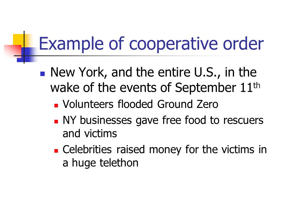 Example of cooperative order New York, and the entire U.S., in the wake of the events of September 11 th Volunteers flooded Ground Zero NY businesses gave free food to rescuers and victims Celebrities raised money for the victims in a huge telethon