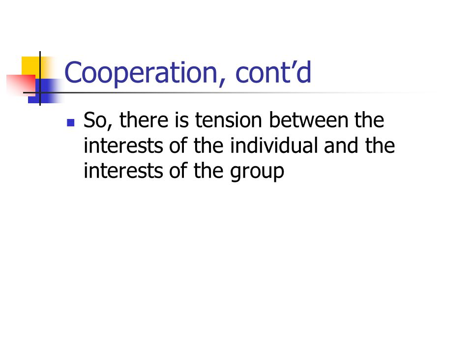 Cooperation, contd So, there is tension between the interests of the individual and the interests of the group