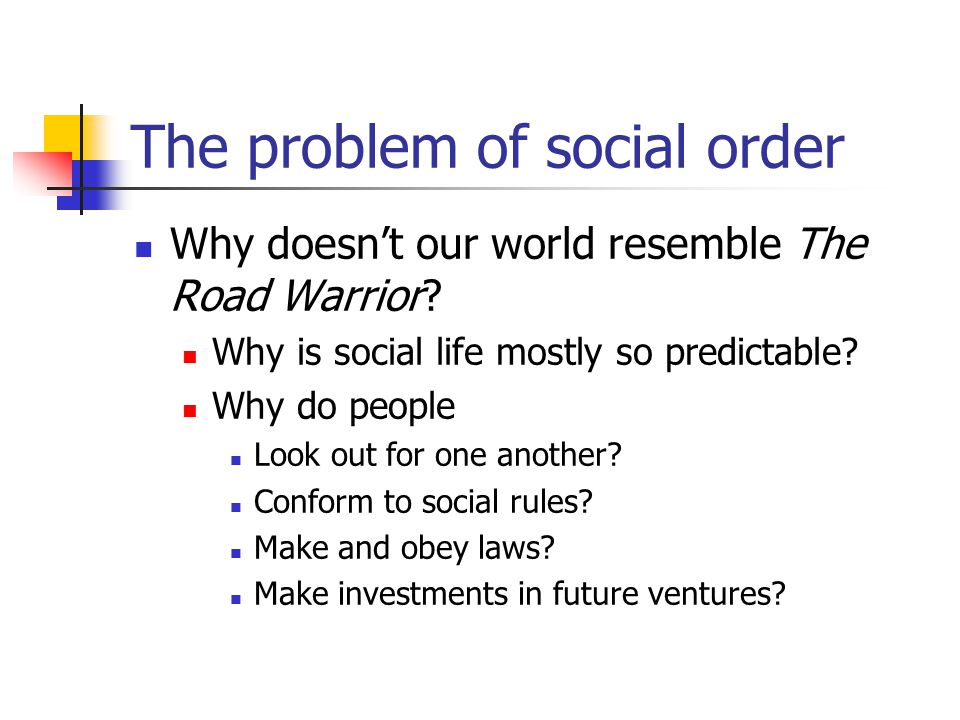The problem of social order Why doesnt our world resemble The Road Warrior? Why is social life mostly so predictable? Why do people Look out for one a