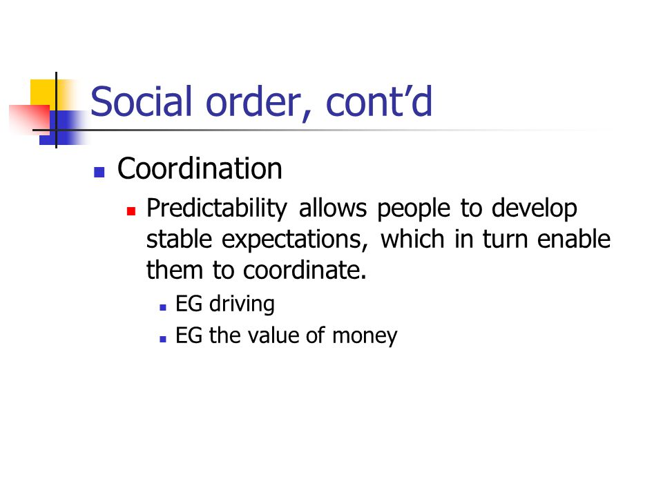 Social order, contd Coordination Predictability allows people to develop stable expectations, which in turn enable them to coordinate.