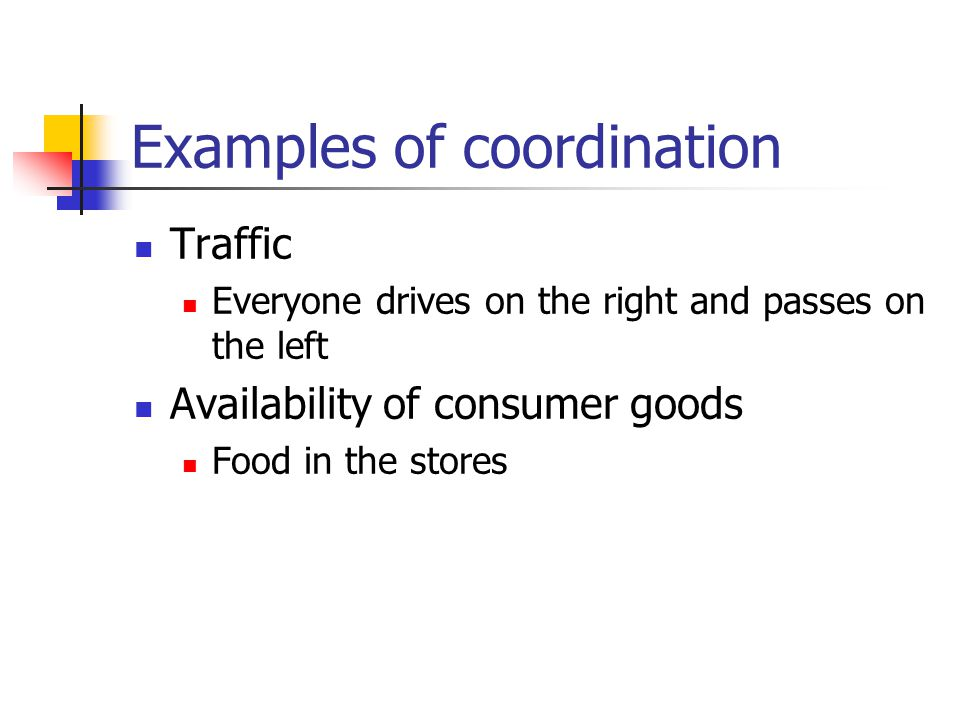 Examples of coordination Traffic Everyone drives on the right and passes on the left Availability of consumer goods Food in the stores