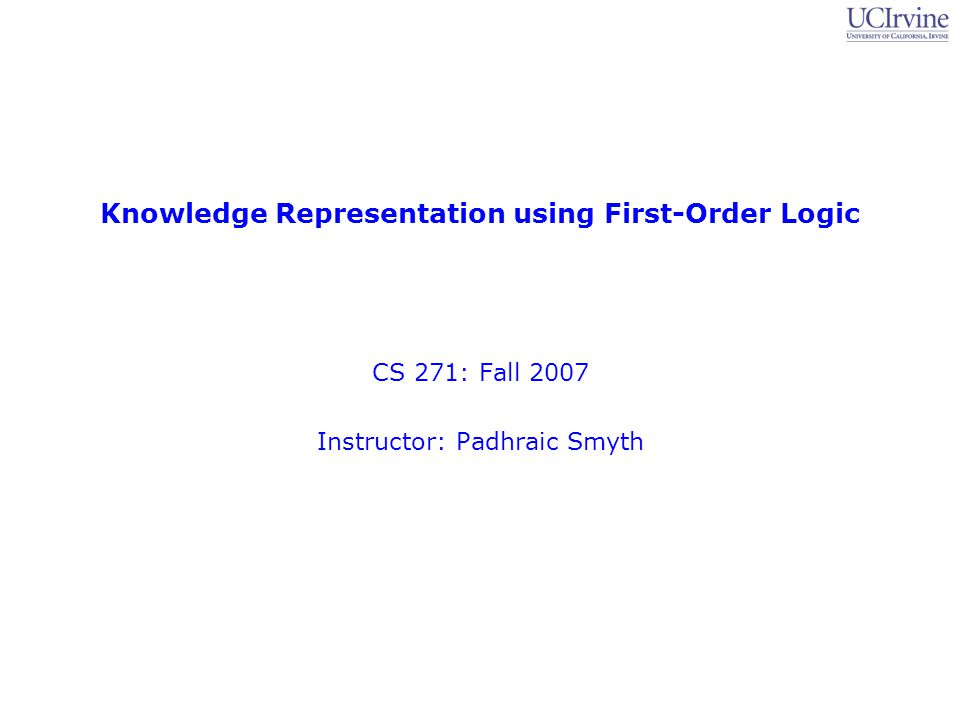 Topic 8: First-Order Logic 2 CS 271, Fall 2007: Professor Padhraic Smyth Logistics Midterm results –Graded, solutions mailed out Extra-credit projects –Treated as 2 additional homeworks Lowest 2 scoring homeworks dropped, rest averaged –no- extra-credit project Single lowest homework score dropped, rest averaged –More information on the Web site (if not now, then soon) Homework 3 –Should be graded by Thursday Homework 4 –Up on the Web shortly