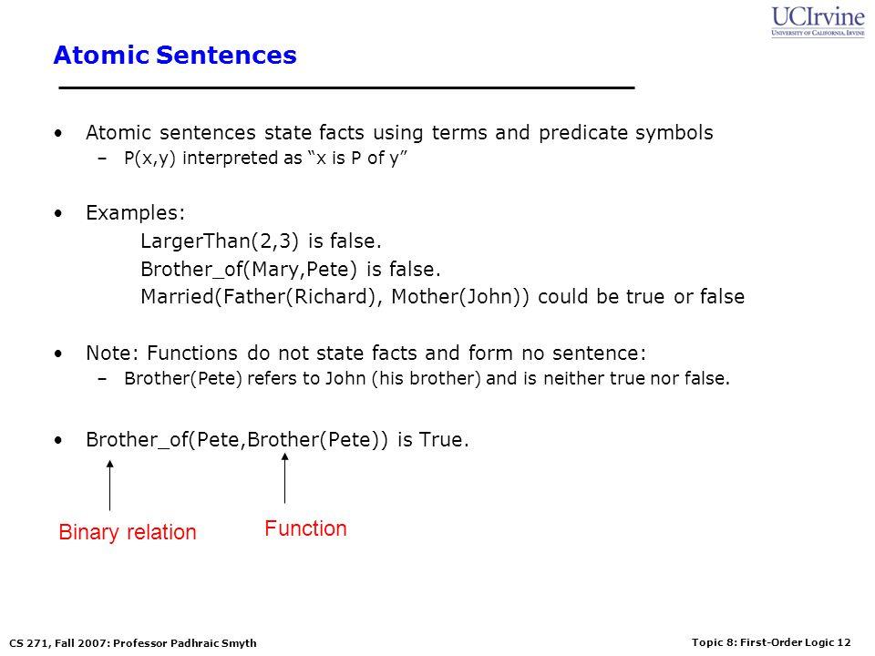 Topic 8: First-Order Logic 12 CS 271, Fall 2007: Professor Padhraic Smyth Atomic Sentences Atomic sentences state facts using terms and predicate symb