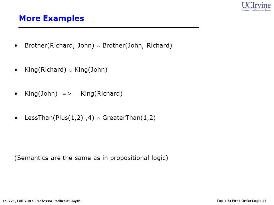 Topic 8: First-Order Logic 14 CS 271, Fall 2007: Professor Padhraic Smyth More Examples Brother(Richard, John) Brother(John, Richard) King(Richard) Ki