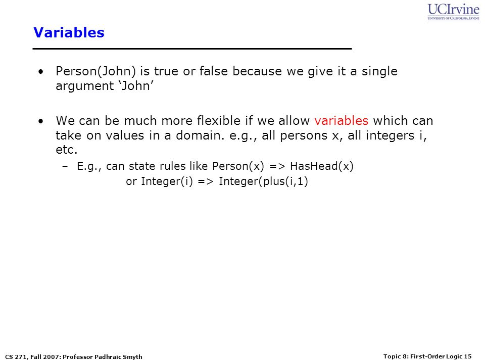 Topic 8: First-Order Logic 15 CS 271, Fall 2007: Professor Padhraic Smyth Variables Person(John) is true or false because we give it a single argument John We can be much more flexible if we allow variables which can take on values in a domain.