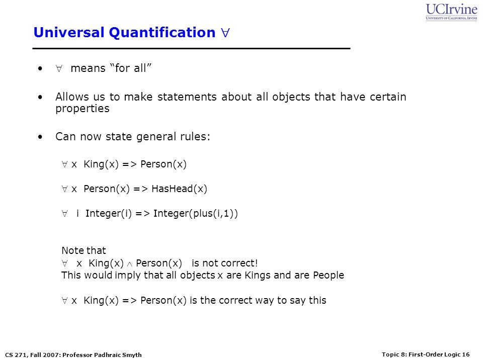 Topic 8: First-Order Logic 16 CS 271, Fall 2007: Professor Padhraic Smyth Universal Quantification means for all Allows us to make statements about al