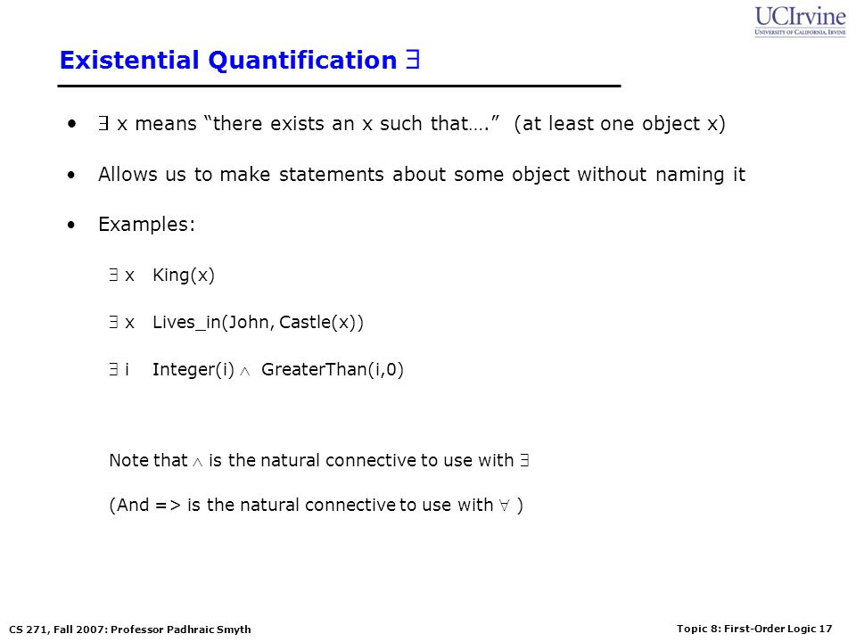 Topic 8: First-Order Logic 17 CS 271, Fall 2007: Professor Padhraic Smyth Existential Quantification x means there exists an x such that…. (at least o