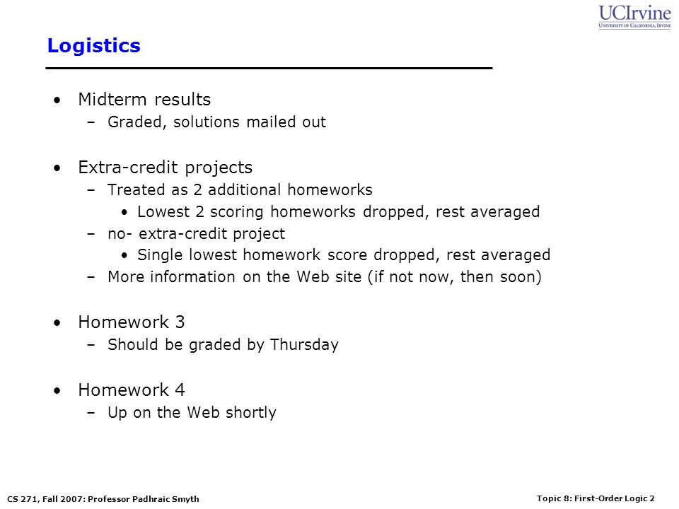 Topic 8: First-Order Logic 2 CS 271, Fall 2007: Professor Padhraic Smyth Logistics Midterm results –Graded, solutions mailed out Extra-credit projects