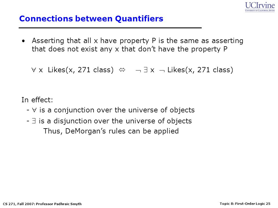 Topic 8: First-Order Logic 25 CS 271, Fall 2007: Professor Padhraic Smyth Connections between Quantifiers Asserting that all x have property P is the