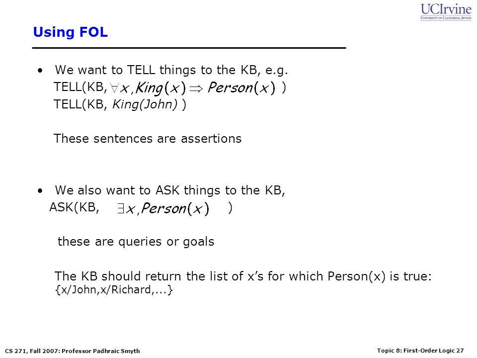 Topic 8: First-Order Logic 27 CS 271, Fall 2007: Professor Padhraic Smyth Using FOL We want to TELL things to the KB, e.g. TELL(KB, ) TELL(KB, King(Jo