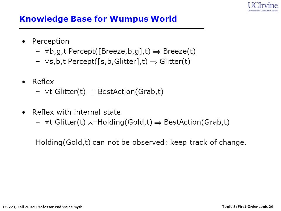 Topic 8: First-Order Logic 29 CS 271, Fall 2007: Professor Padhraic Smyth Knowledge Base for Wumpus World Perception –b,g,t Percept([Breeze,b,g],t) Breeze(t) –s,b,t Percept([s,b,Glitter],t) Glitter(t) Reflex –t Glitter(t) BestAction(Grab,t) Reflex with internal state –t Glitter(t) Holding(Gold,t) BestAction(Grab,t) Holding(Gold,t) can not be observed: keep track of change.