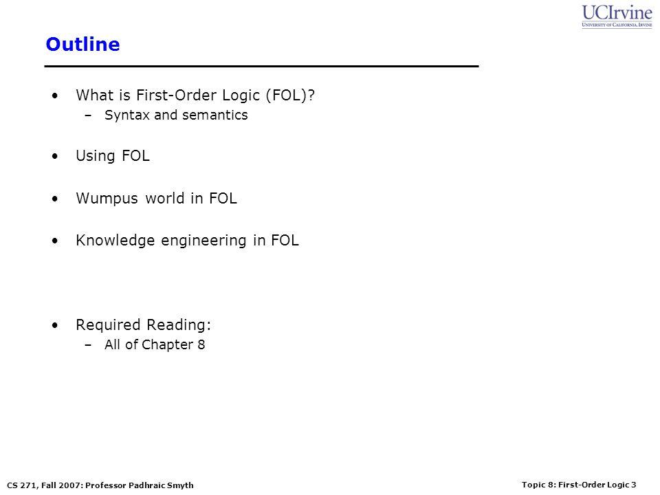 Topic 8: First-Order Logic 3 CS 271, Fall 2007: Professor Padhraic Smyth Outline What is First-Order Logic (FOL)? –Syntax and semantics Using FOL Wump