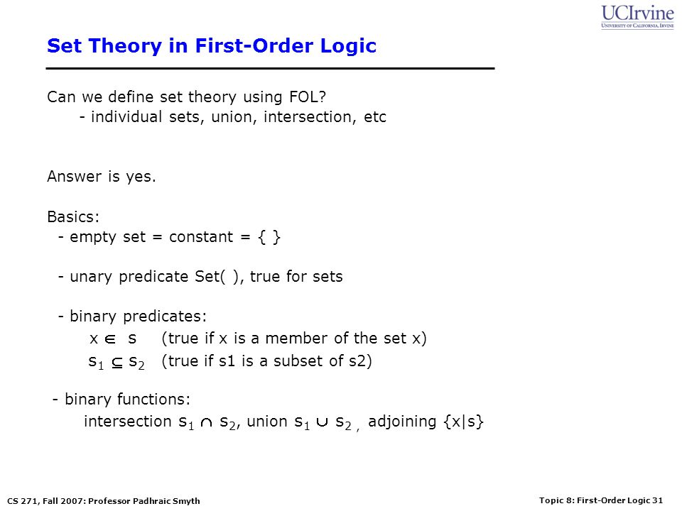 Topic 8: First-Order Logic 31 CS 271, Fall 2007: Professor Padhraic Smyth Set Theory in First-Order Logic Can we define set theory using FOL.