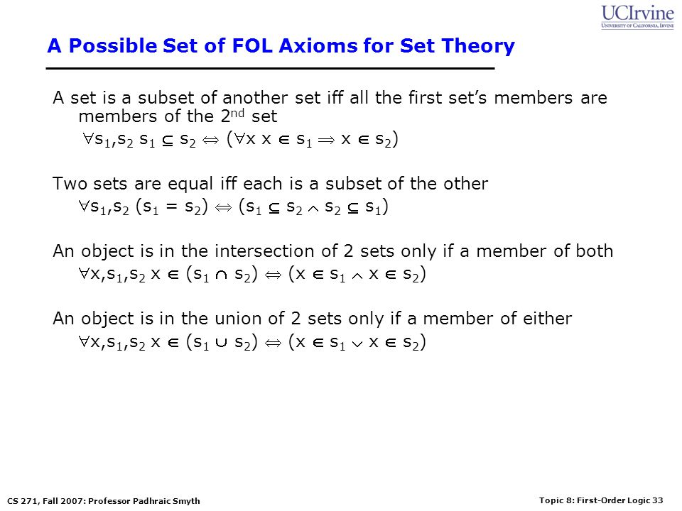 Topic 8: First-Order Logic 33 CS 271, Fall 2007: Professor Padhraic Smyth A Possible Set of FOL Axioms for Set Theory A set is a subset of another set iff all the first sets members are members of the 2 nd set s 1,s 2 s 1 s 2 (x x s 1 x s 2 ) Two sets are equal iff each is a subset of the other s 1,s 2 (s 1 = s 2 ) (s 1 s 2 s 2 s 1 ) An object is in the intersection of 2 sets only if a member of both x,s 1,s 2 x (s 1 s 2 ) (x s 1 x s 2 ) An object is in the union of 2 sets only if a member of either x,s 1,s 2 x (s 1 s 2 ) (x s 1 x s 2 )
