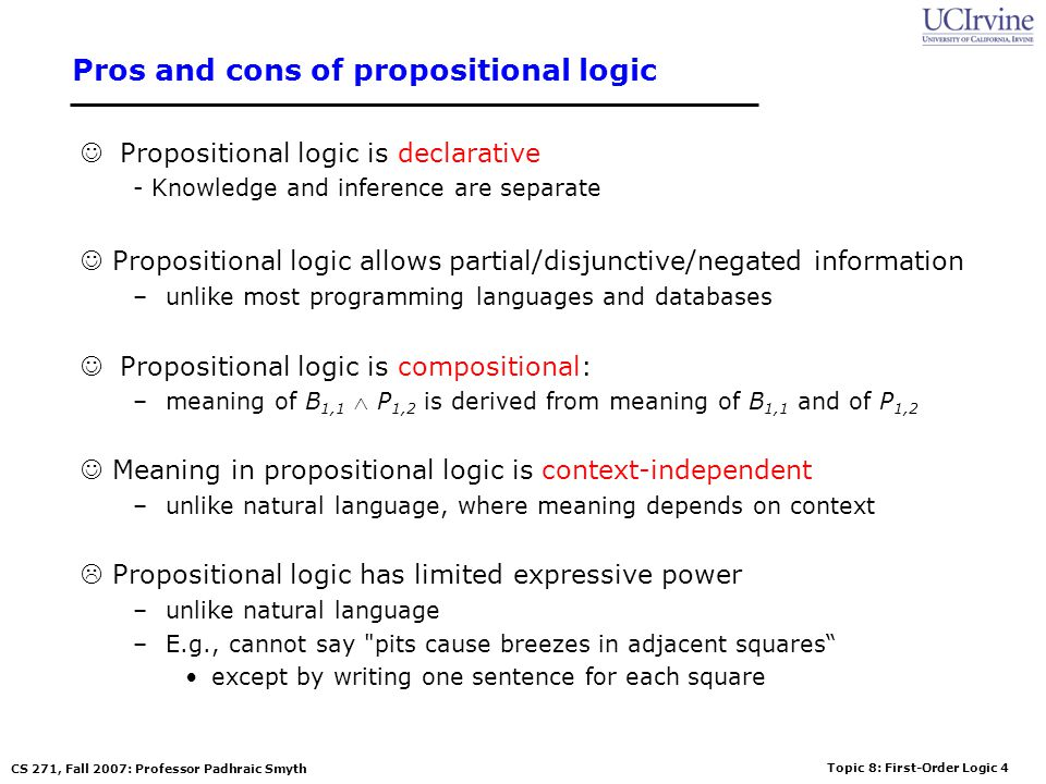 Topic 8: First-Order Logic 4 CS 271, Fall 2007: Professor Padhraic Smyth Pros and cons of propositional logic Propositional logic is declarative - Kno