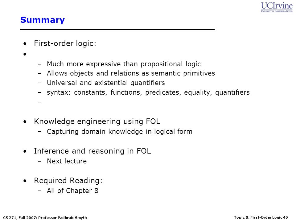 Topic 8: First-Order Logic 40 CS 271, Fall 2007: Professor Padhraic Smyth Summary First-order logic: –Much more expressive than propositional logic –A