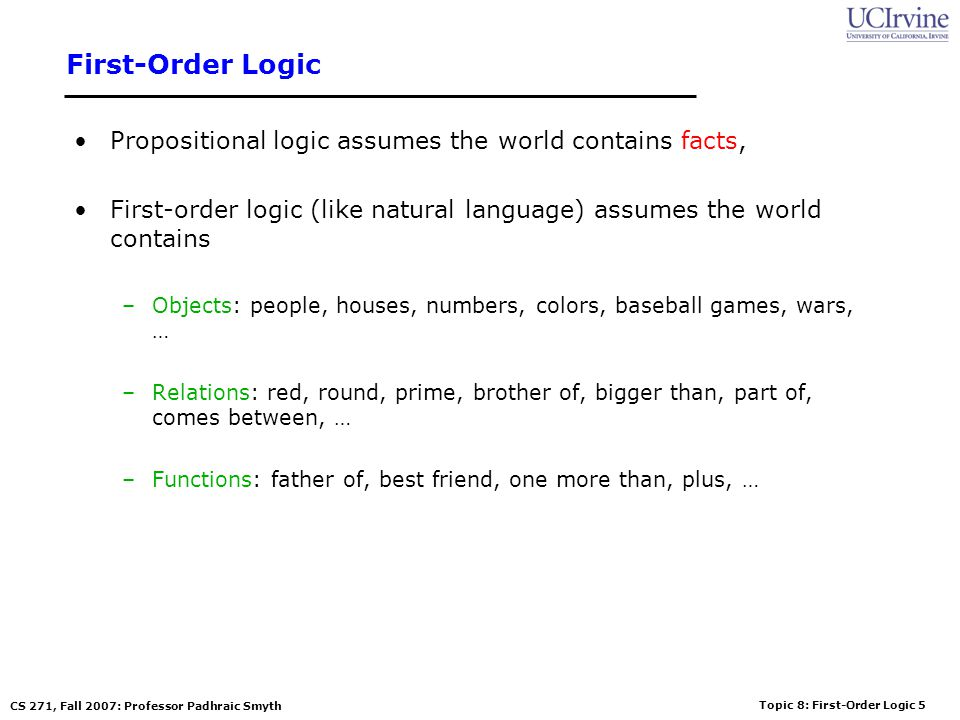 Topic 8: First-Order Logic 6 CS 271, Fall 2007: Professor Padhraic Smyth Logics in General Ontological Commitment: –What exists in the world TRUTH –PL : facts hold or do not hold.