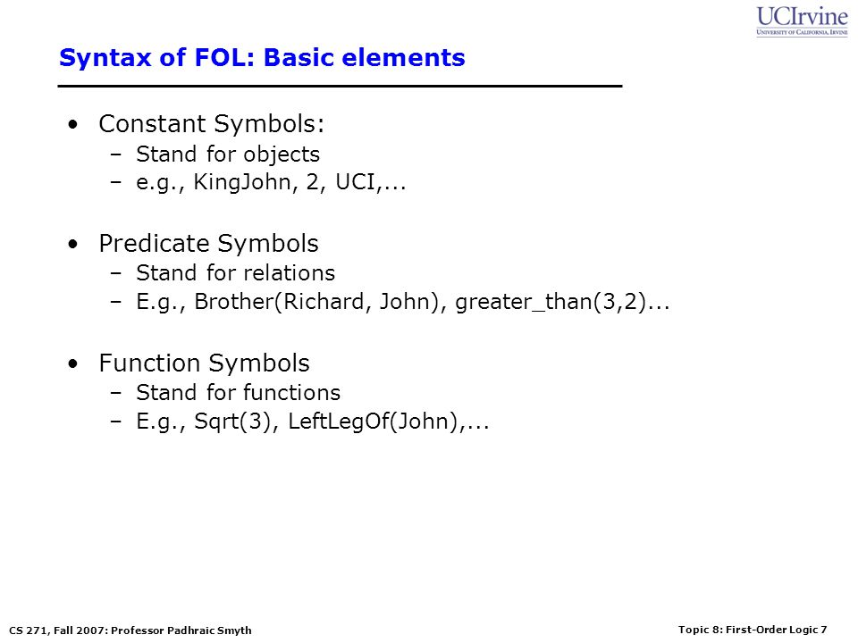 Topic 8: First-Order Logic 38 CS 271, Fall 2007: Professor Padhraic Smyth The electronic circuits domain 5.Encode the specific problem instance Type(X 1 ) = XOR Type(X 2 ) = XOR Type(A 1 ) = AND Type(A 2 ) = AND Type(O 1 ) = OR Connected(Out(1,X 1 ),In(1,X 2 ))Connected(In(1,C 1 ),In(1,X 1 )) Connected(Out(1,X 1 ),In(2,A 2 ))Connected(In(1,C 1 ),In(1,A 1 )) Connected(Out(1,A 2 ),In(1,O 1 )) Connected(In(2,C 1 ),In(2,X 1 )) Connected(Out(1,A 1 ),In(2,O 1 )) Connected(In(2,C 1 ),In(2,A 1 )) Connected(Out(1,X 2 ),Out(1,C 1 )) Connected(In(3,C 1 ),In(2,X 2 )) Connected(Out(1,O 1 ),Out(2,C 1 )) Connected(In(3,C 1 ),In(1,A 2 ))