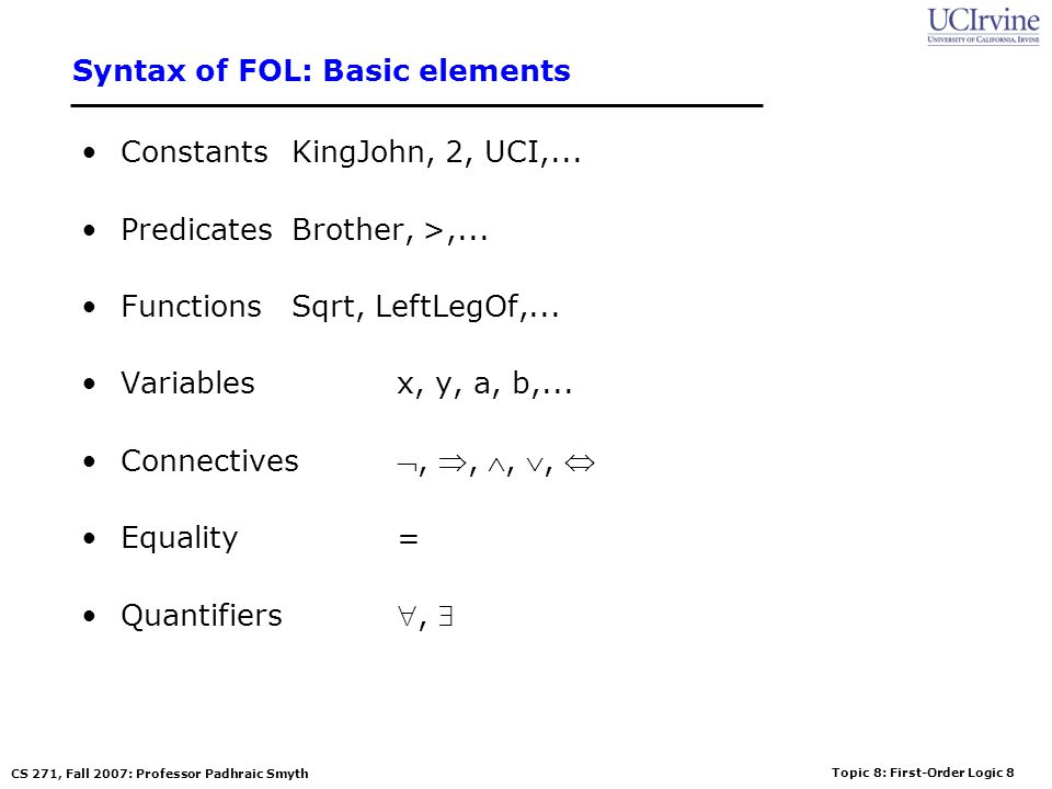 Topic 8: First-Order Logic 8 CS 271, Fall 2007: Professor Padhraic Smyth Syntax of FOL: Basic elements ConstantsKingJohn, 2, UCI,... PredicatesBrother