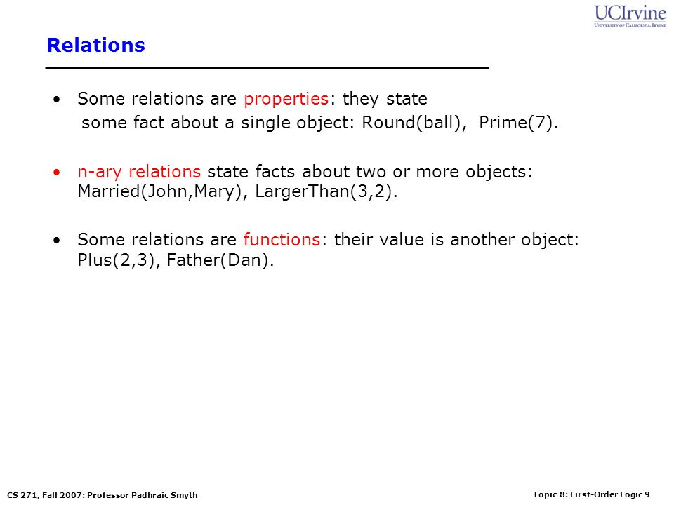 Topic 8: First-Order Logic 9 CS 271, Fall 2007: Professor Padhraic Smyth Relations Some relations are properties: they state some fact about a single