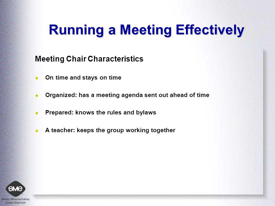 Running a Meeting Effectively Meeting Chair Characteristics On time and stays on time Organized: has a meeting agenda sent out ahead of time Prepared: knows the rules and bylaws A teacher: keeps the group working together