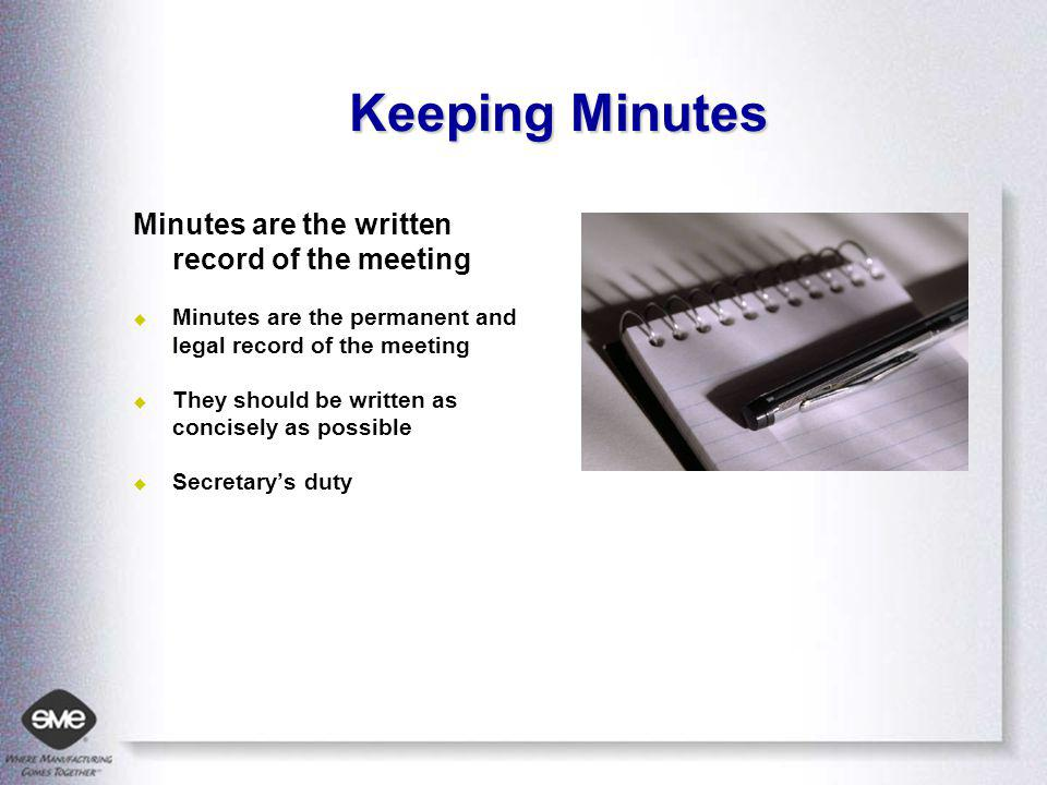 Keeping Minutes Minutes are the written record of the meeting Minutes are the permanent and legal record of the meeting They should be written as concisely as possible Secretarys duty