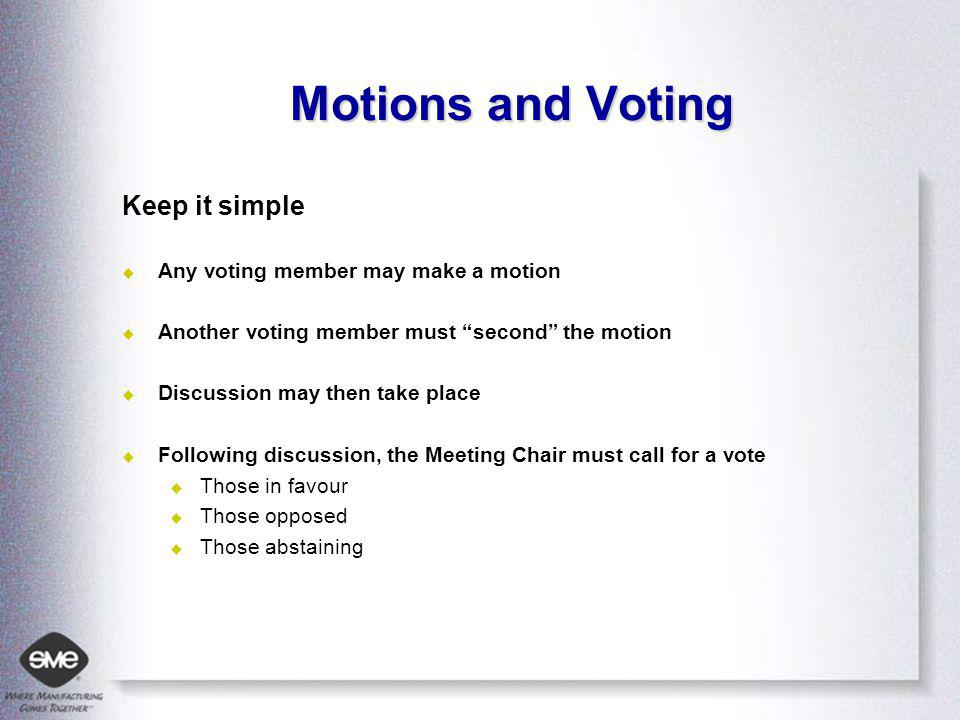 Motions and Voting Keep it simple Any voting member may make a motion Another voting member must second the motion Discussion may then take place Following discussion, the Meeting Chair must call for a vote Those in favour Those opposed Those abstaining