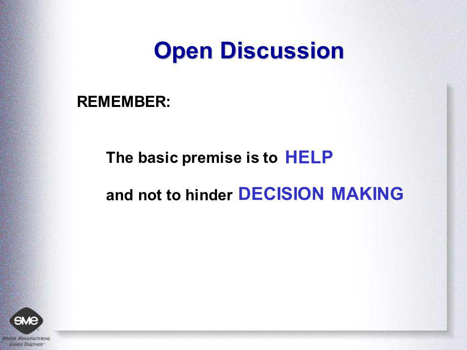 Open Discussion REMEMBER: The basic premise is to and not to hinder HELP DECISION MAKING