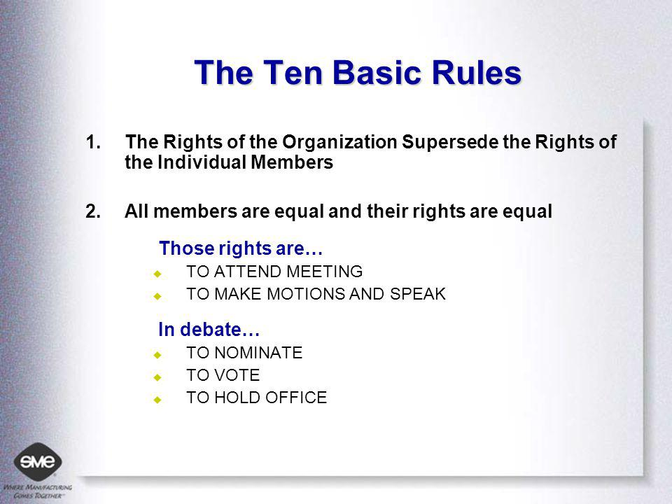 The Ten Basic Rules 1.The Rights of the Organization Supersede the Rights of the Individual Members 2.All members are equal and their rights are equal Those rights are… TO ATTEND MEETING TO MAKE MOTIONS AND SPEAK In debate… TO NOMINATE TO VOTE TO HOLD OFFICE
