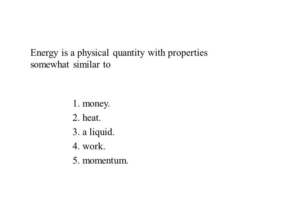 Energy is a physical quantity with properties somewhat similar to 1.
