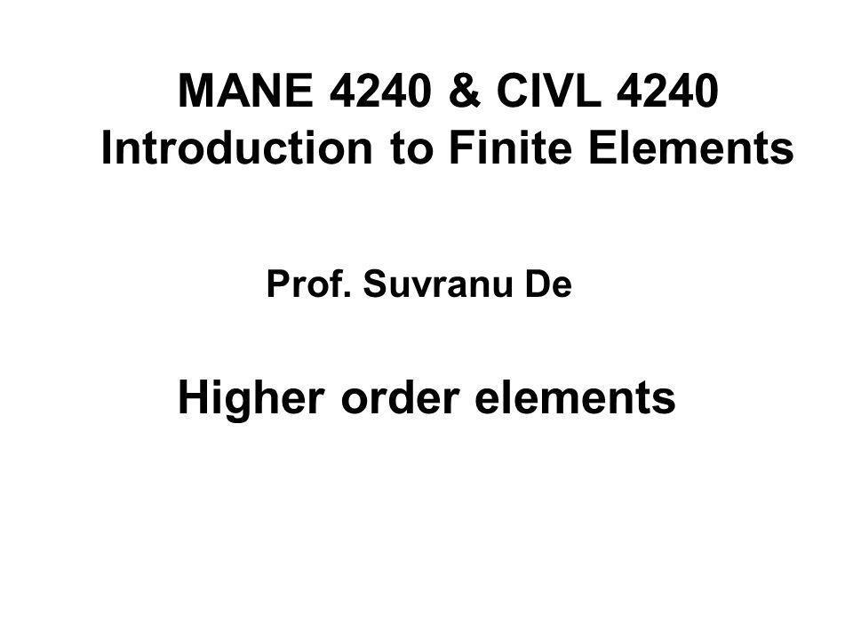 MANE 4240 & CIVL 4240 Introduction to Finite Elements Higher order elements Prof. Suvranu De