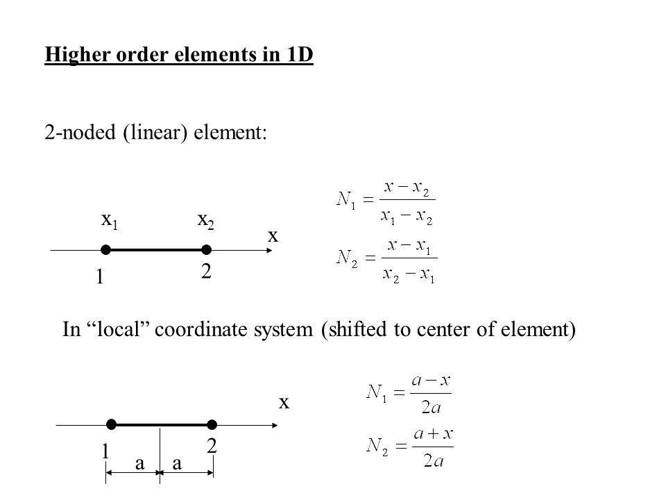 Higher order elements in 1D 2-noded (linear) element: 1 2 x2x2 x1x1 In local coordinate system (shifted to center of element) 1 2 x aa x