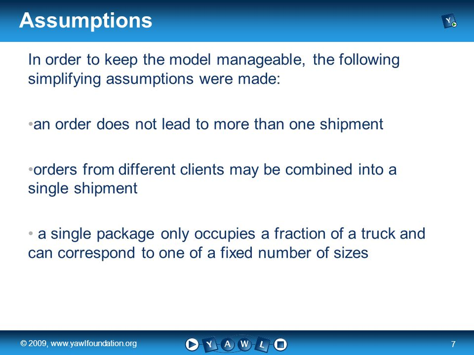 a university for the world real R 7 © 2009, www.yawlfoundation.org Assumptions In order to keep the model manageable, the following simplifying assumptions were made: an order does not lead to more than one shipment orders from different clients may be combined into a single shipment a single package only occupies a fraction of a truck and can correspond to one of a fixed number of sizes