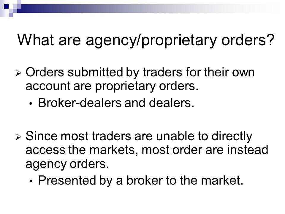 What are agency/proprietary orders? Orders submitted by traders for their own account are proprietary orders. Broker-dealers and dealers. Since most t