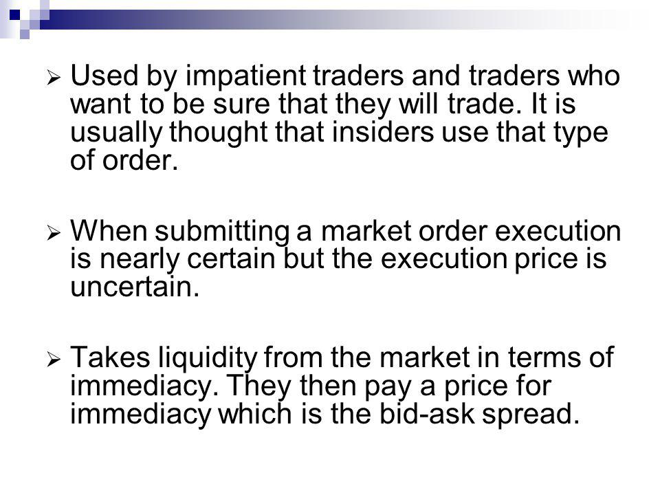 Used by impatient traders and traders who want to be sure that they will trade. It is usually thought that insiders use that type of order. When submi