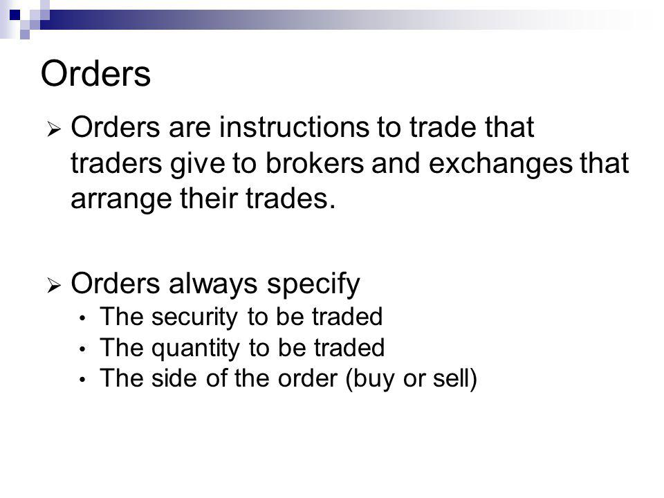 Orders Orders are instructions to trade that traders give to brokers and exchanges that arrange their trades. Orders always specify The security to be