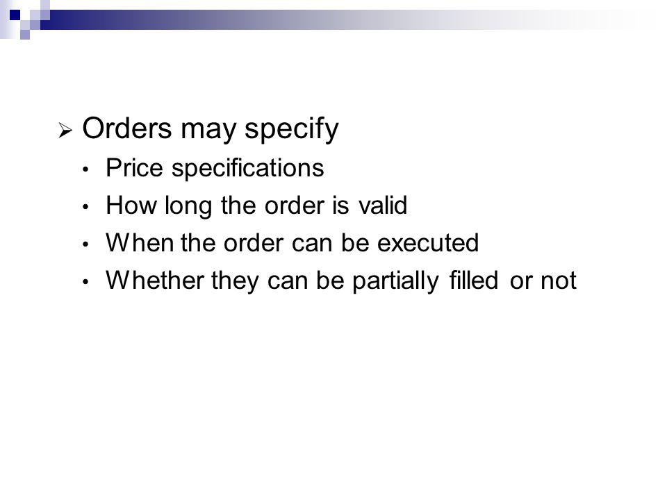 Orders may specify Price specifications How long the order is valid When the order can be executed Whether they can be partially filled or not