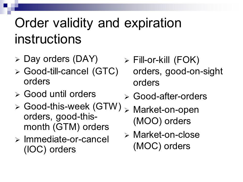 Order validity and expiration instructions Day orders (DAY) Good-till-cancel (GTC) orders Good until orders Good-this-week (GTW) orders, good-this- mo