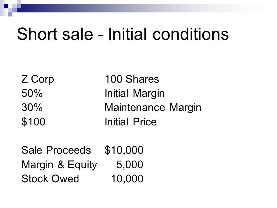Short sale - Initial conditions Z Corp100 Shares 50%Initial Margin 30%Maintenance Margin $100Initial Price Sale Proceeds$10,000 Margin & Equity 5,000