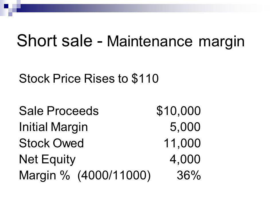 Short sale - Maintenance margin Stock Price Rises to $110 Sale Proceeds$10,000 Initial Margin 5,000 Stock Owed 11,000 Net Equity 4,000 Margin % (4000/11000) 36%