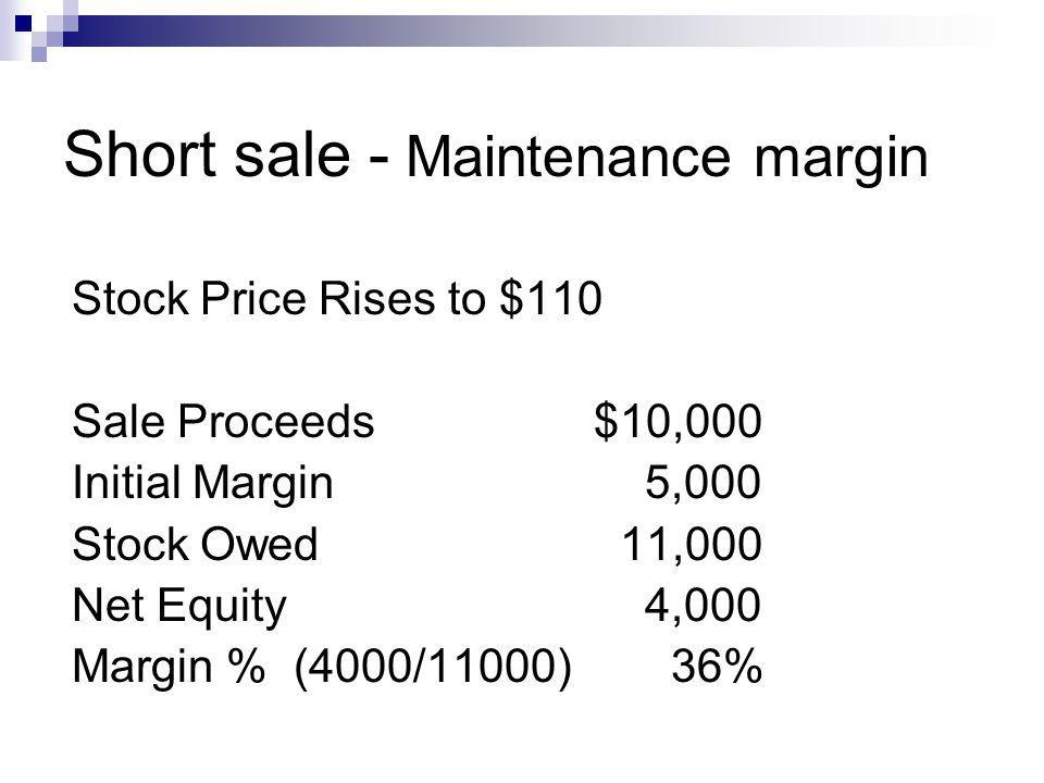 Short sale - Maintenance margin Stock Price Rises to $110 Sale Proceeds$10,000 Initial Margin 5,000 Stock Owed 11,000 Net Equity 4,000 Margin % (4000/
