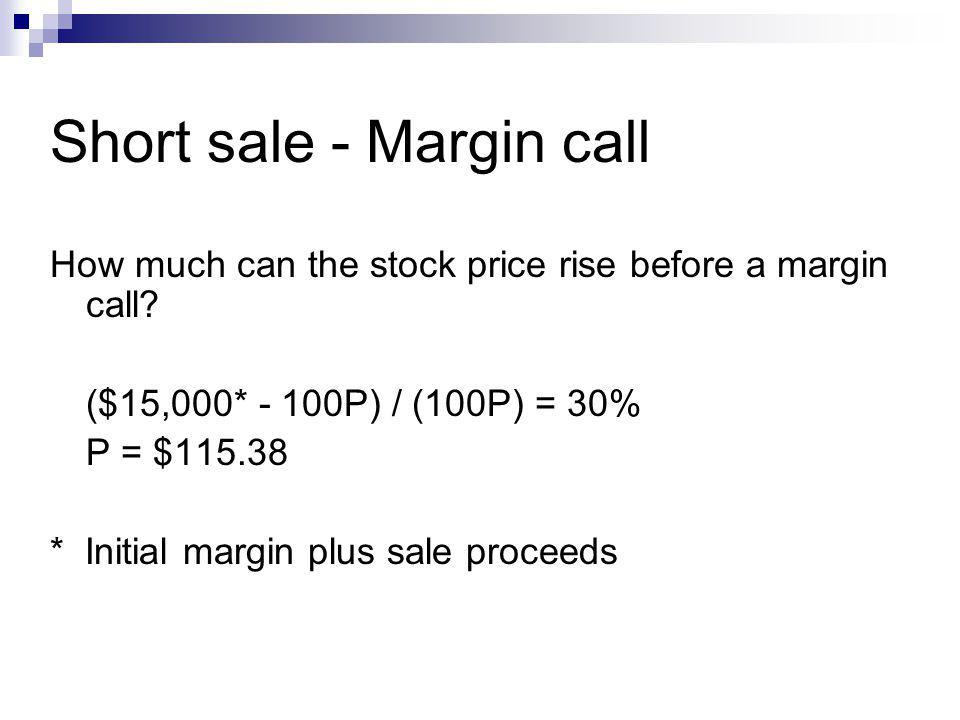 Short sale - Margin call How much can the stock price rise before a margin call? ($15,000* - 100P) / (100P) = 30% P = $115.38 * Initial margin plus sa
