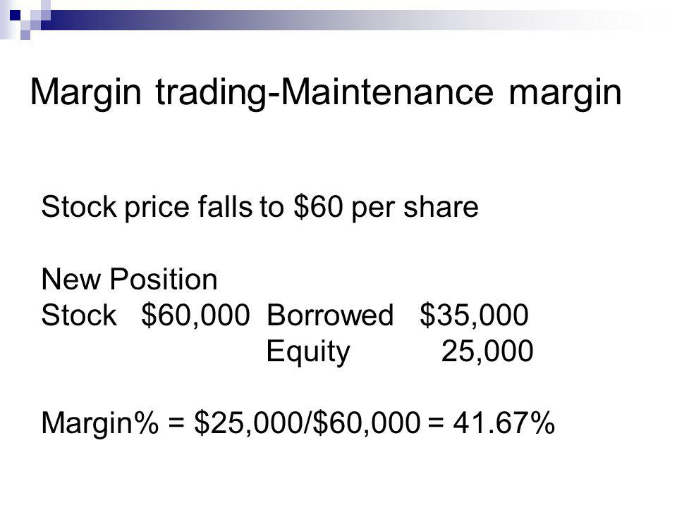 Margin trading-Maintenance margin Stock price falls to $60 per share New Position Stock $60,000 Borrowed $35,000 Equity 25,000 Margin% = $25,000/$60,0