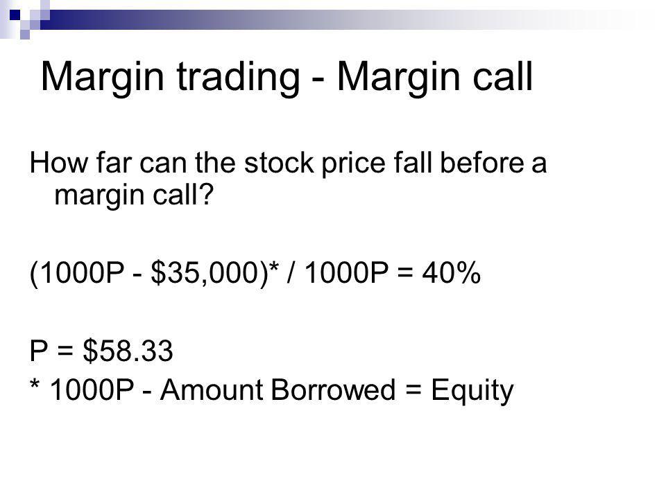 Margin trading - Margin call How far can the stock price fall before a margin call? (1000P - $35,000)* / 1000P = 40% P = $58.33 * 1000P - Amount Borro