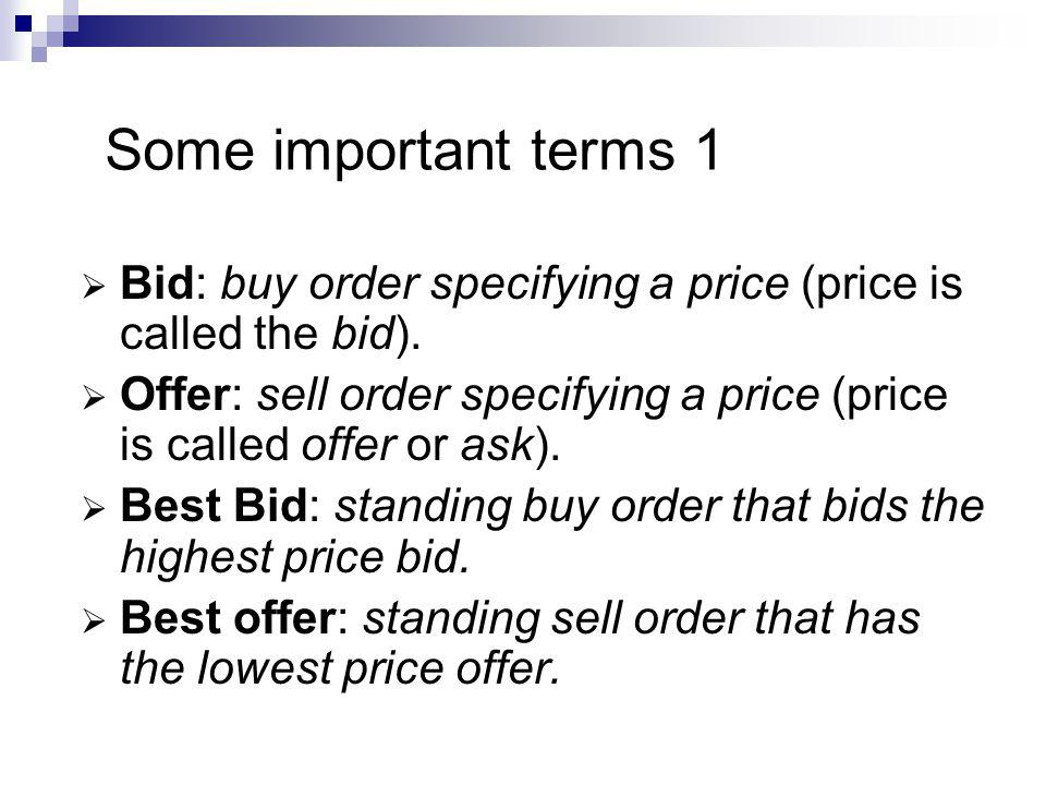 Some important terms 1 Bid: buy order specifying a price (price is called the bid).