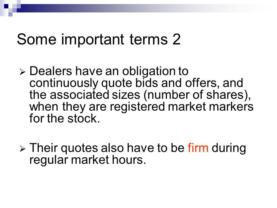 Some important terms 2 Dealers have an obligation to continuously quote bids and offers, and the associated sizes (number of shares), when they are re