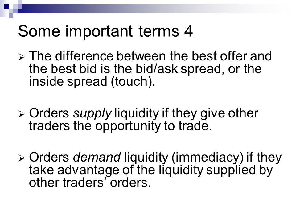 Some important terms 4 The difference between the best offer and the best bid is the bid/ask spread, or the inside spread (touch).