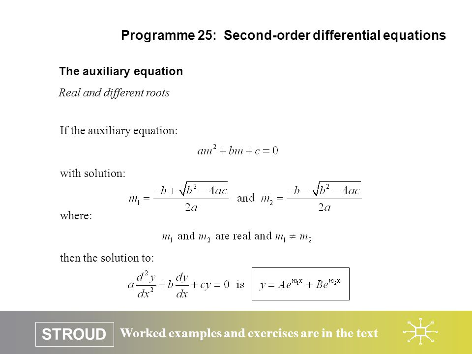 Worked examples and exercises are in the text STROUD Programme 25: Second-order differential equations The auxiliary equation Real and different roots