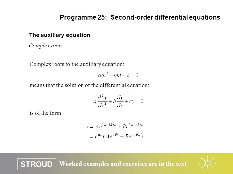 Worked examples and exercises are in the text STROUD Programme 25: Second-order differential equations The auxiliary equation Complex roots Complex ro
