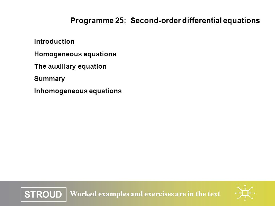 Worked examples and exercises are in the text STROUD Programme 25: Second-order differential equations Introduction Homogeneous equations The auxiliar